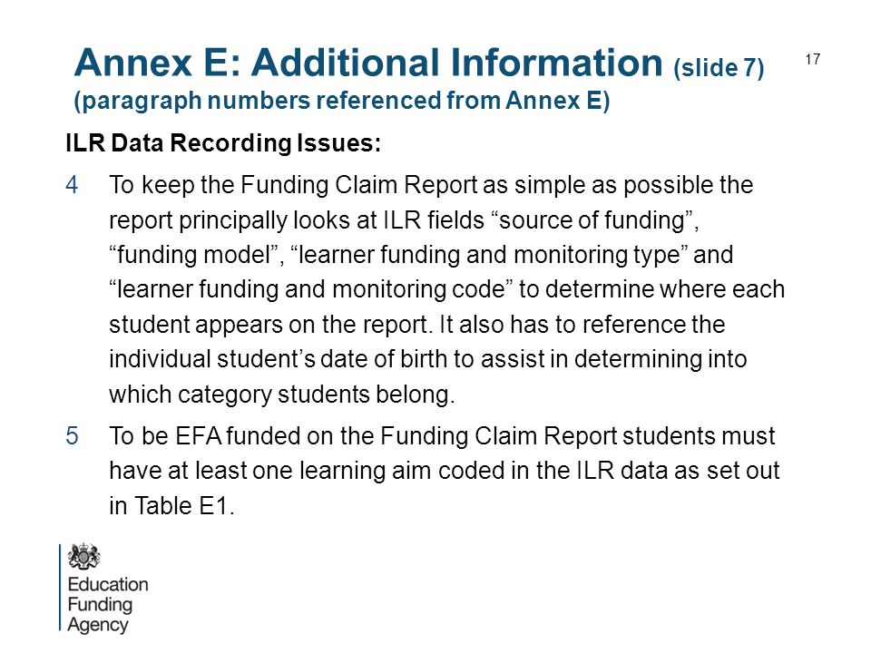 Annex E: Additional Information (slide 7) (paragraph numbers referenced from Annex E) ILR Data Recording Issues: 4To keep the Funding Claim Report as simple as possible the report principally looks at ILR fields source of funding , funding model , learner funding and monitoring type and learner funding and monitoring code to determine where each student appears on the report.
