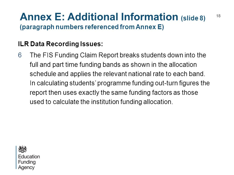 Annex E: Additional Information (slide 8) (paragraph numbers referenced from Annex E) ILR Data Recording Issues: 6The FIS Funding Claim Report breaks students down into the full and part time funding bands as shown in the allocation schedule and applies the relevant national rate to each band.