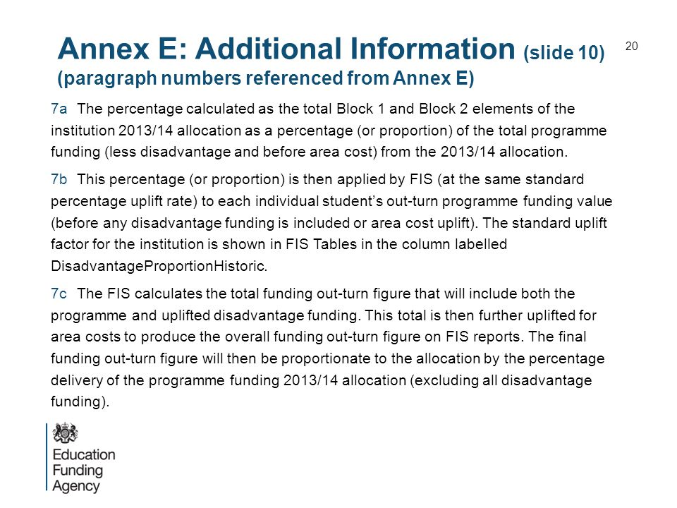 Annex E: Additional Information (slide 10) (paragraph numbers referenced from Annex E) 7aThe percentage calculated as the total Block 1 and Block 2 elements of the institution 2013/14 allocation as a percentage (or proportion) of the total programme funding (less disadvantage and before area cost) from the 2013/14 allocation.