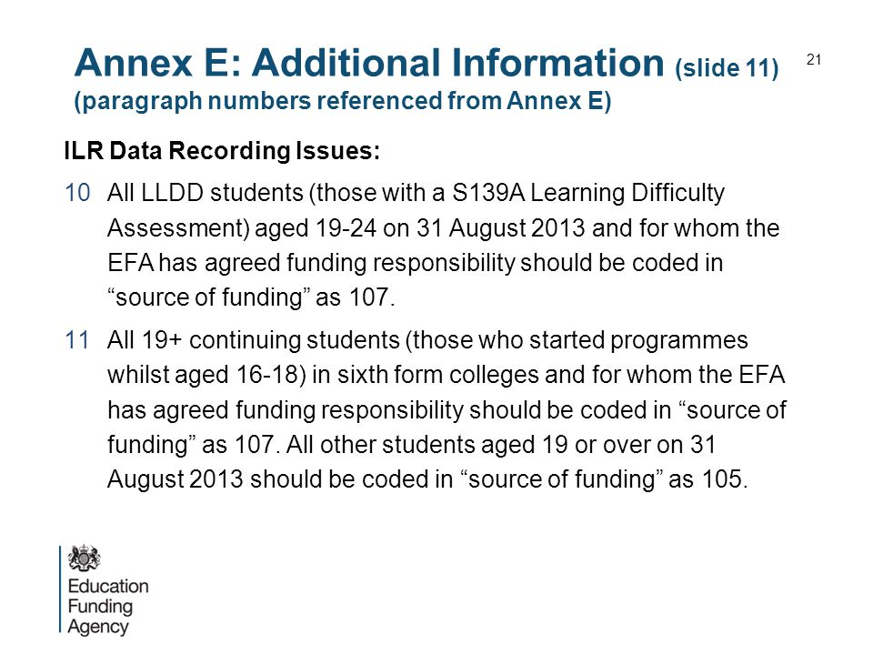 Annex E: Additional Information (slide 11) (paragraph numbers referenced from Annex E) ILR Data Recording Issues: 10All LLDD students (those with a S139A Learning Difficulty Assessment) aged 19-24 on 31 August 2013 and for whom the EFA has agreed funding responsibility should be coded in source of funding as 107.