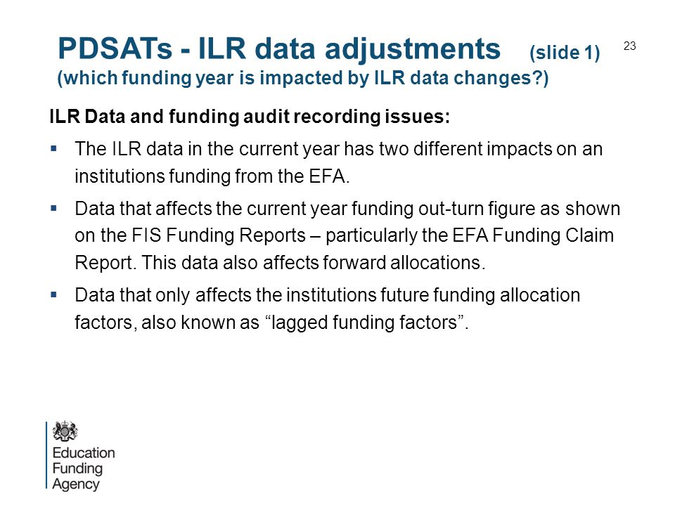 PDSATs - ILR data adjustments (slide 1) (which funding year is impacted by ILR data changes ) ILR Data and funding audit recording issues:  The ILR data in the current year has two different impacts on an institutions funding from the EFA.