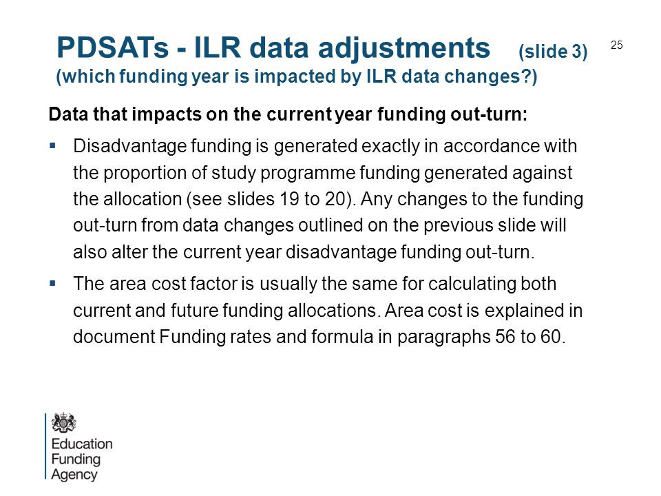 PDSATs - ILR data adjustments (slide 3) (which funding year is impacted by ILR data changes ) Data that impacts on the current year funding out-turn:  Disadvantage funding is generated exactly in accordance with the proportion of study programme funding generated against the allocation (see slides 19 to 20).
