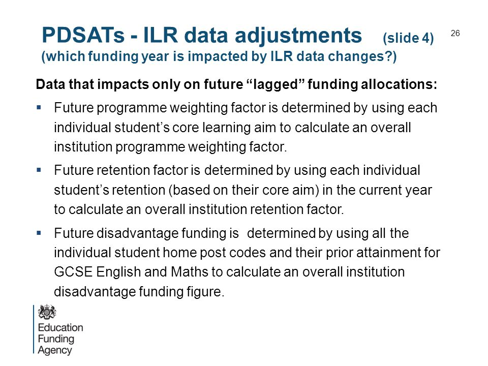 PDSATs - ILR data adjustments (slide 4) (which funding year is impacted by ILR data changes ) Data that impacts only on future lagged funding allocations:  Future programme weighting factor is determined by using each individual student's core learning aim to calculate an overall institution programme weighting factor.
