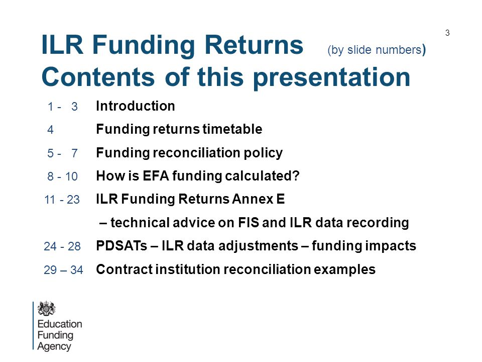 ILR Funding Returns (by slide numbers ) Contents of this presentation 1 - 3 Introduction 4 Funding returns timetable 5 - 7 Funding reconciliation policy 8 - 10 How is EFA funding calculated.