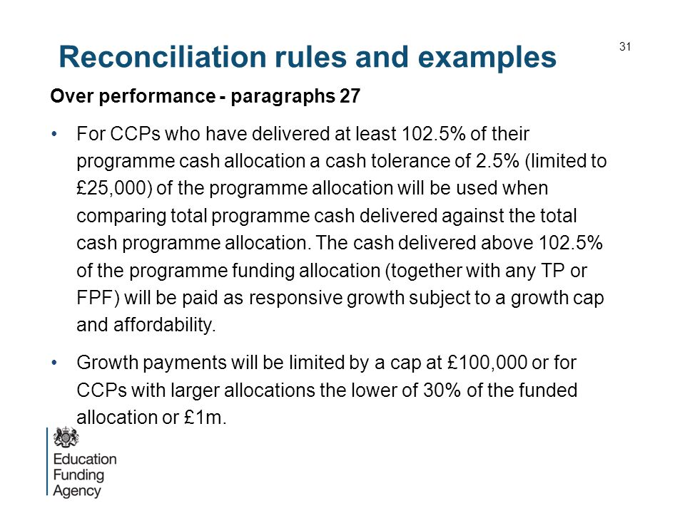 Reconciliation rules and examples Over performance - paragraphs 27 For CCPs who have delivered at least 102.5% of their programme cash allocation a cash tolerance of 2.5% (limited to £25,000) of the programme allocation will be used when comparing total programme cash delivered against the total cash programme allocation.