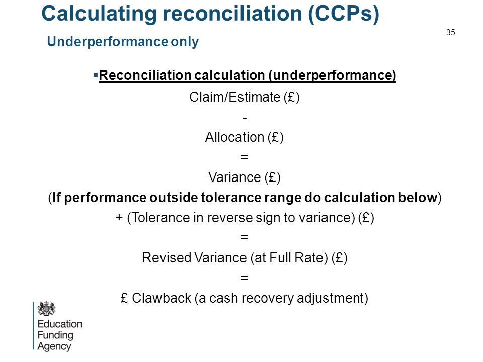 Calculating reconciliation (CCPs) Underperformance only  Reconciliation calculation (underperformance) Claim/Estimate (£) - Allocation (£) = Variance (£) (If performance outside tolerance range do calculation below) + (Tolerance in reverse sign to variance) (£) = Revised Variance (at Full Rate) (£) = £ Clawback (a cash recovery adjustment) 35