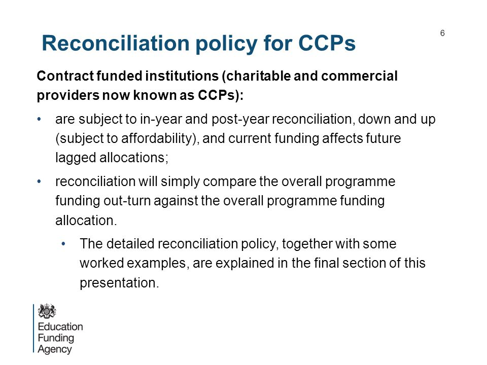 Reconciliation policy for CCPs Contract funded institutions (charitable and commercial providers now known as CCPs): are subject to in-year and post-year reconciliation, down and up (subject to affordability), and current funding affects future lagged allocations; reconciliation will simply compare the overall programme funding out-turn against the overall programme funding allocation.