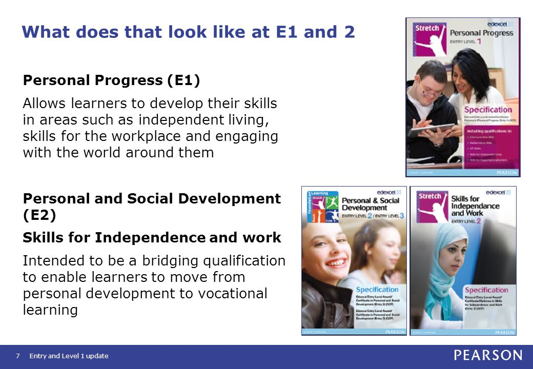 What does that look like at E1 and 2 7 Personal Progress (E1) Allows learners to develop their skills in areas such as independent living, skills for the workplace and engaging with the world around them Personal and Social Development (E2) Skills for Independence and work Intended to be a bridging qualification to enable learners to move from personal development to vocational learning Entry and Level 1 update
