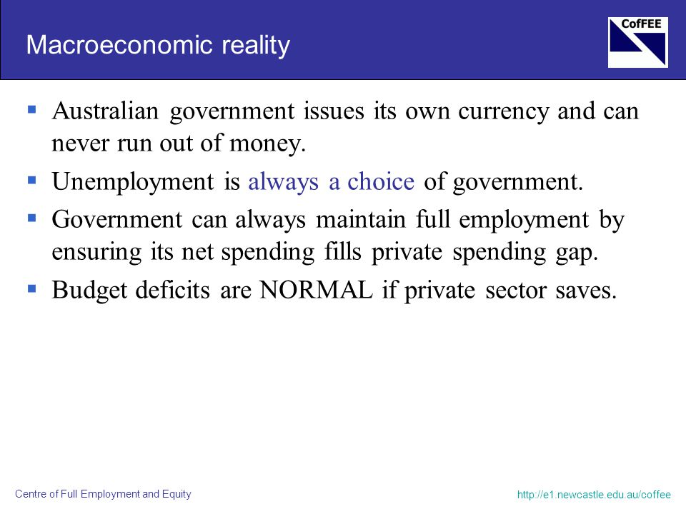 http://e1.newcastle.edu.au/coffee Centre of Full Employment and Equity Macroeconomic reality  Australian government issues its own currency and can n