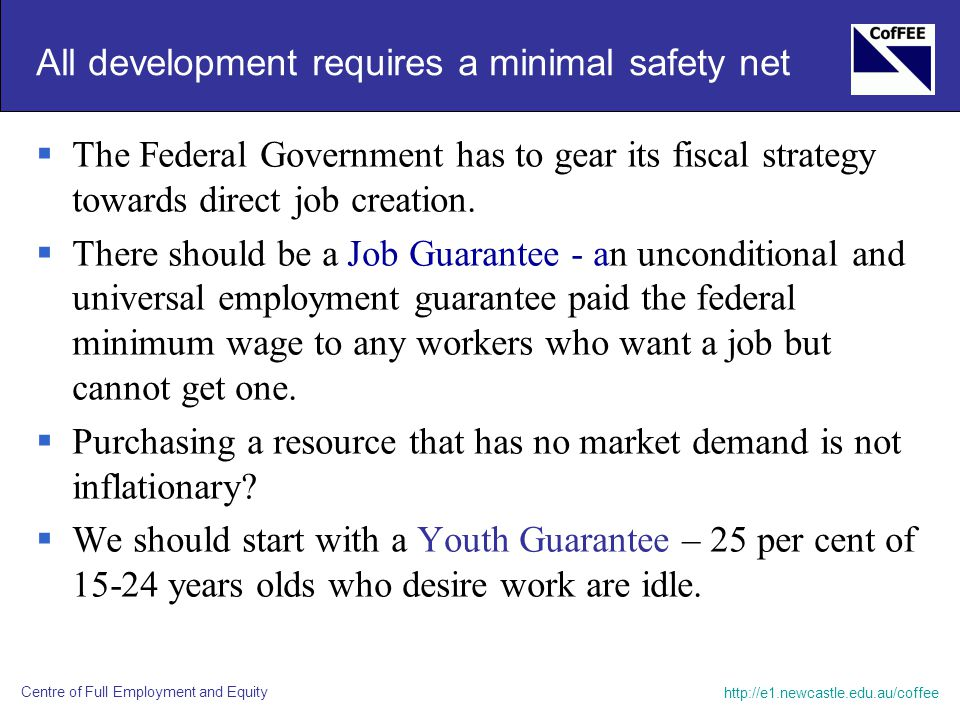 http://e1.newcastle.edu.au/coffee Centre of Full Employment and Equity All development requires a minimal safety net  The Federal Government has to g