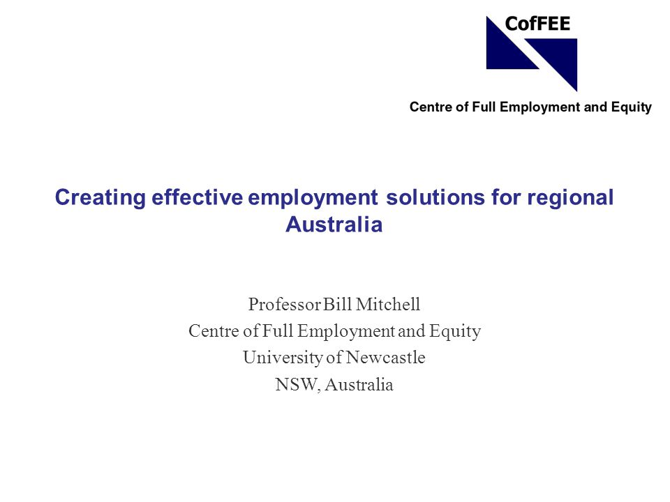 Creating effective employment solutions for regional Australia Professor Bill Mitchell Centre of Full Employment and Equity University of Newcastle NS