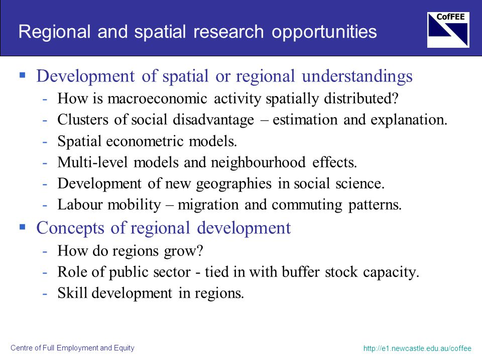 http://e1.newcastle.edu.au/coffee Centre of Full Employment and Equity Regional and spatial research opportunities  Development of spatial or regiona