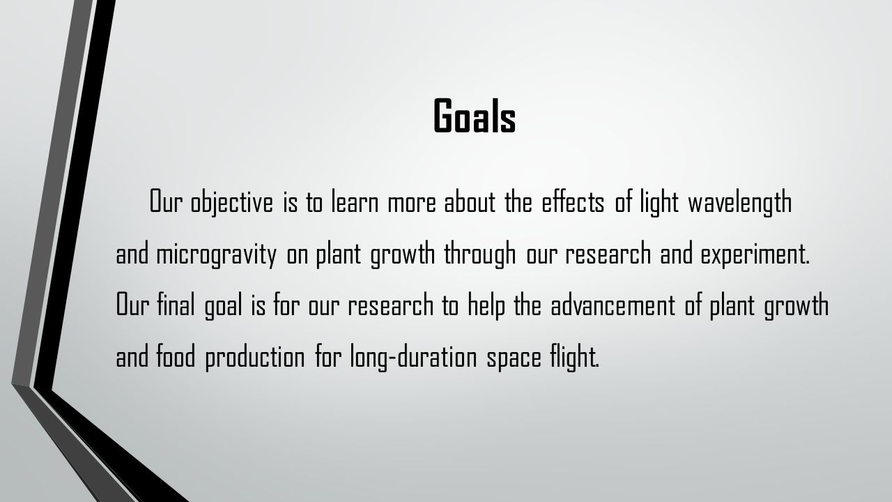 Goals Our objective is to learn more about the effects of light wavelength and microgravity on plant growth through our research and experiment.