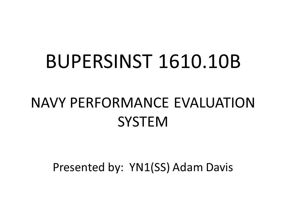 BUPERSINST 1610.10B NAVY PERFORMANCE EVALUATION SYSTEM Presented by: YN1(SS) Adam Davis