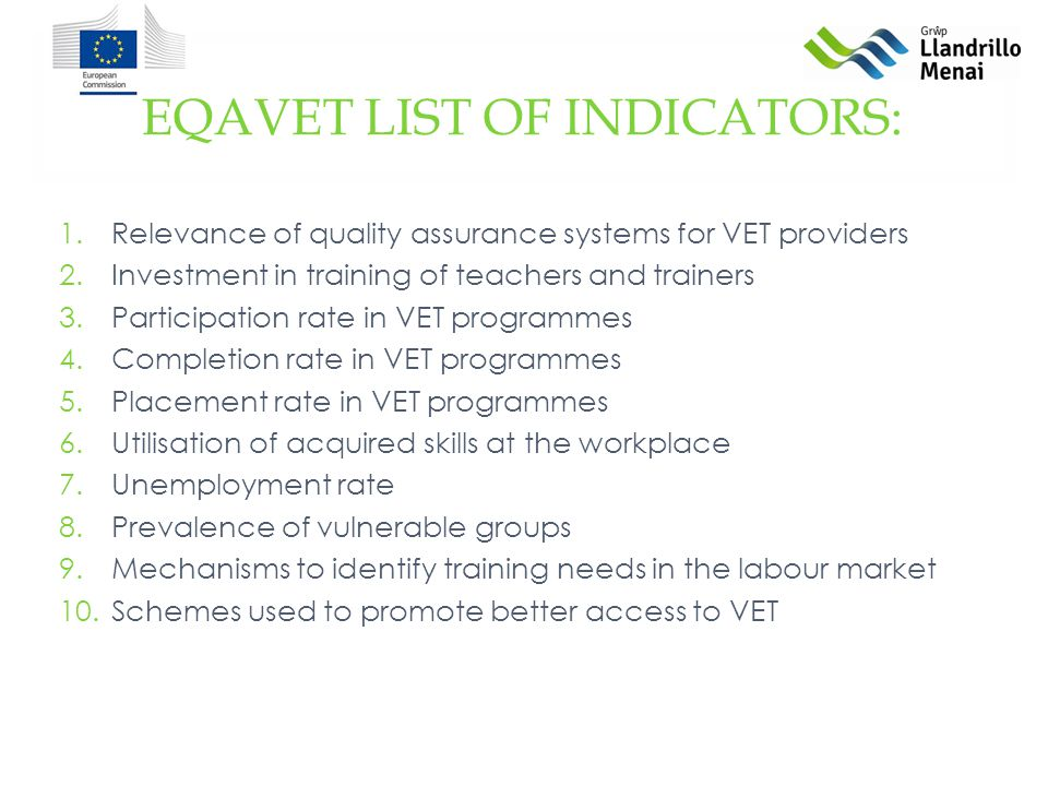 1.Relevance of quality assurance systems for VET providers 2.Investment in training of teachers and trainers 3.Participation rate in VET programmes 4.Completion rate in VET programmes 5.Placement rate in VET programmes 6.Utilisation of acquired skills at the workplace 7.Unemployment rate 8.Prevalence of vulnerable groups 9.Mechanisms to identify training needs in the labour market 10.Schemes used to promote better access to VET EQAVET LIST OF INDICATORS: