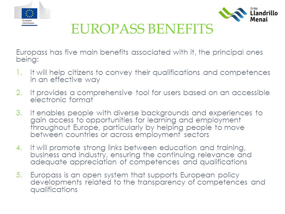 Europass has five main benefits associated with it, the principal ones being: 1.It will help citizens to convey their qualifications and competences in an effective way 2.It provides a comprehensive tool for users based on an accessible electronic format 3.It enables people with diverse backgrounds and experiences to gain access to opportunities for learning and employment throughout Europe, particularly by helping people to move between countries or across employment sectors 4.It will promote strong links between education and training, business and industry, ensuring the continuing relevance and adequate appreciation of competences and qualifications 5.Europass is an open system that supports European policy developments related to the transparency of competences and qualifications EUROPASS BENEFITS