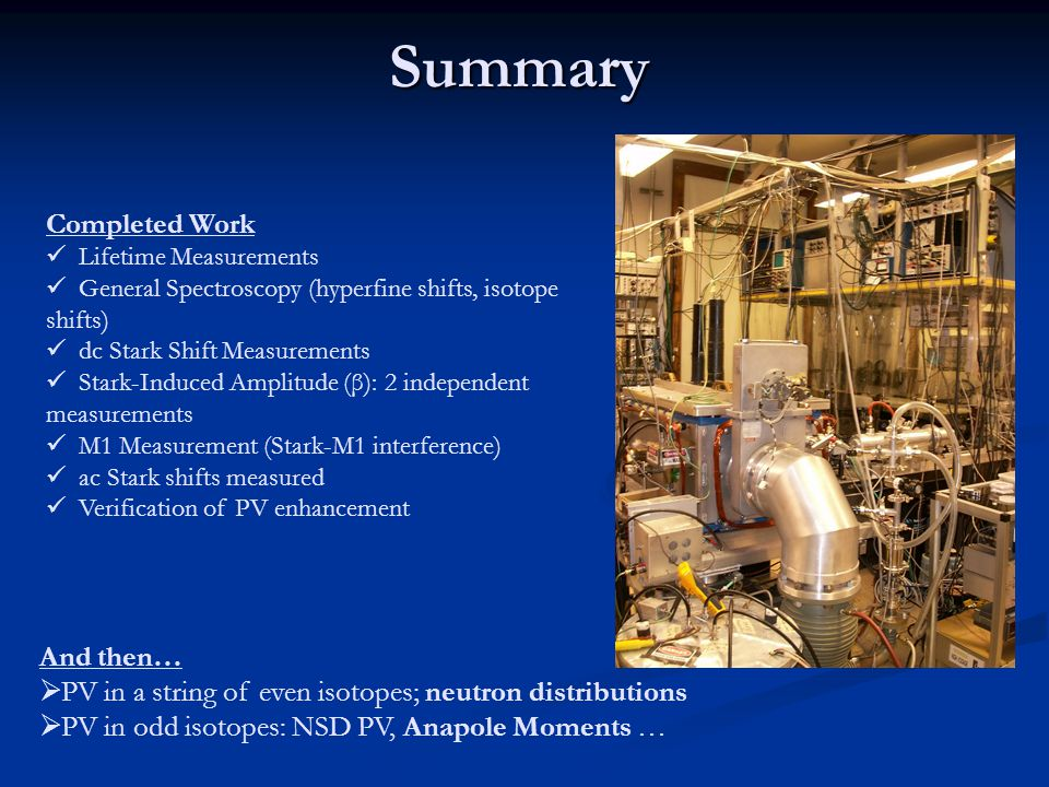 Summary And then…  PV in a string of even isotopes; neutron distributions  PV in odd isotopes: NSD PV, Anapole Moments … Completed Work Lifetime Measurements General Spectroscopy (hyperfine shifts, isotope shifts) dc Stark Shift Measurements Stark-Induced Amplitude (β): 2 independent measurements M1 Measurement (Stark-M1 interference) ac Stark shifts measured Verification of PV enhancement