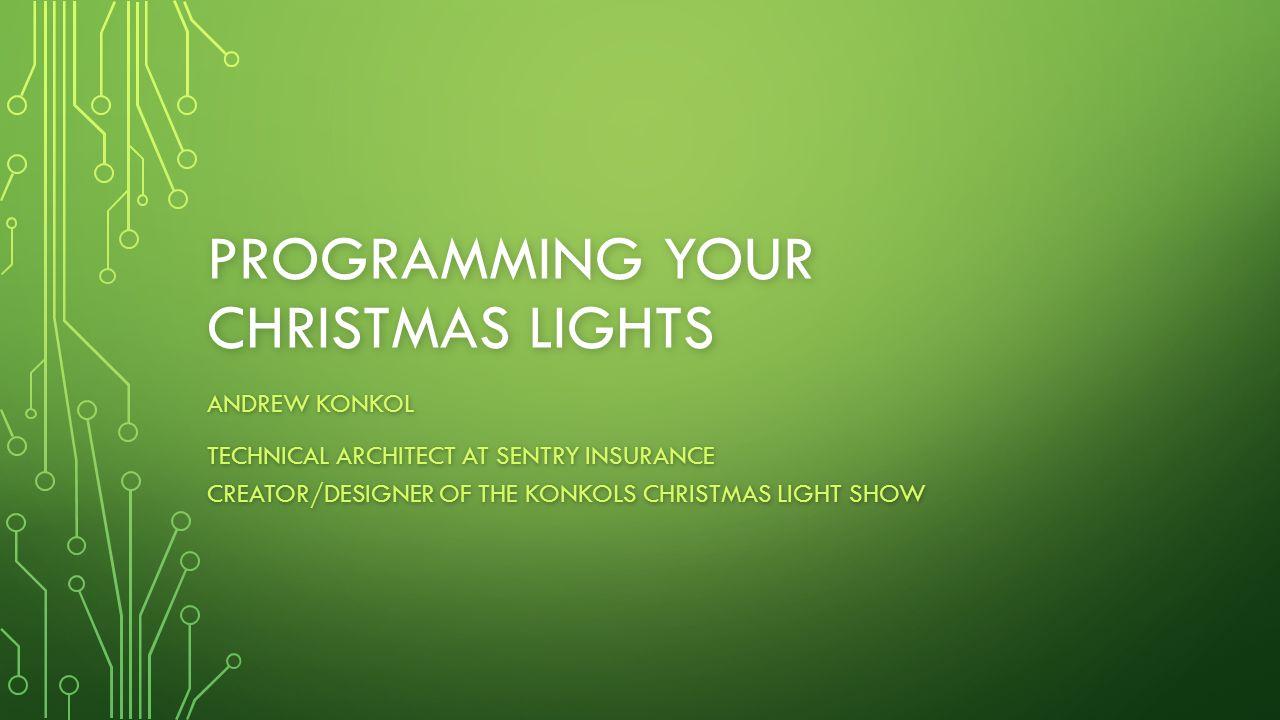 PROGRAMMING YOUR CHRISTMAS LIGHTS ANDREW KONKOL TECHNICAL ARCHITECT AT SENTRY INSURANCE CREATOR/DESIGNER OF THE KONKOLS CHRISTMAS LIGHT SHOW