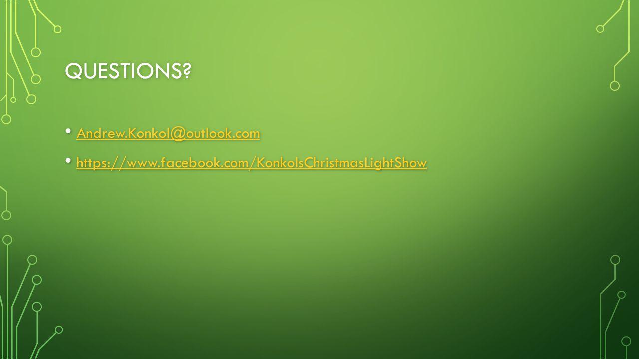 QUESTIONS? Andrew.Konkol@outlook.com Andrew.Konkol@outlook.com Andrew.Konkol@outlook.com https://www.facebook.com/KonkolsChristmasLightShow https://ww