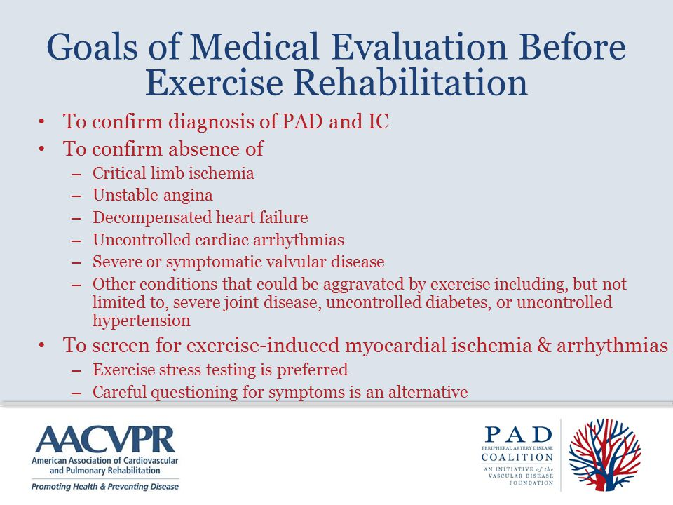 Goals of Medical Evaluation Before Exercise Rehabilitation To confirm diagnosis of PAD and IC To confirm absence of – Critical limb ischemia – Unstable angina – Decompensated heart failure – Uncontrolled cardiac arrhythmias – Severe or symptomatic valvular disease – Other conditions that could be aggravated by exercise including, but not limited to, severe joint disease, uncontrolled diabetes, or uncontrolled hypertension To screen for exercise-induced myocardial ischemia & arrhythmias – Exercise stress testing is preferred – Careful questioning for symptoms is an alternative