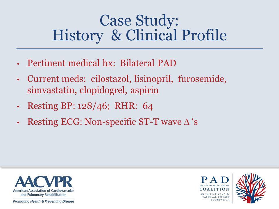 Pertinent medical hx: Bilateral PAD Current meds: cilostazol, lisinopril, furosemide, simvastatin, clopidogrel, aspirin Resting BP: 128/46; RHR: 64 Resting ECG: Non-specific ST-T wave  's Case Study: History & Clinical Profile