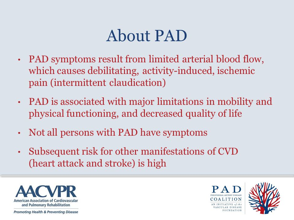 About PAD PAD symptoms result from limited arterial blood flow, which causes debilitating, activity-induced, ischemic pain (intermittent claudication)