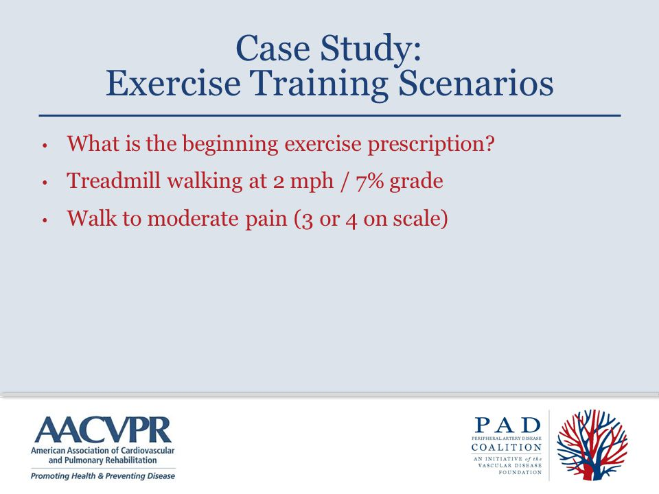 What is the beginning exercise prescription? Treadmill walking at 2 mph / 7% grade Walk to moderate pain (3 or 4 on scale) Case Study: Exercise Traini