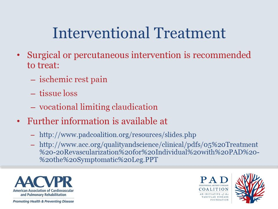 Interventional Treatment Surgical or percutaneous intervention is recommended to treat: – ischemic rest pain – tissue loss – vocational limiting claudication Further information is available at – http://www.padcoalition.org/resources/slides.php – http://www.acc.org/qualityandscience/clinical/pdfs/05%20Treatment %20-20Revascularization%20for%20Individual%20with%20PAD%20- %20the%20Symptomatic%20Leg.PPT