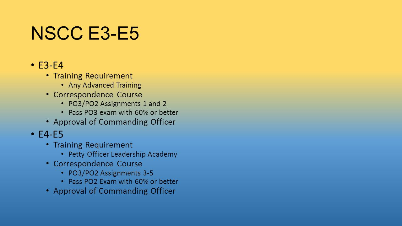 NSCC E5-E7 E5-E6 Training Requirement Any Advanced Training Correspondence Course Petty Officer First Class Correspondence Course Pass PO1 Exam with 63% or better Approval of National Headquarters E6-E7 Training Requirement Staff Recruit Training Correspondence CPO Correspondence Course Approval of National Headquarters