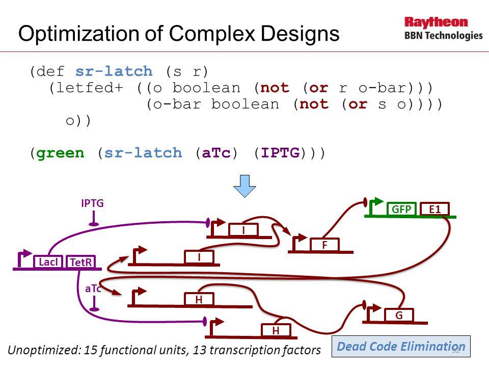 E1 (def sr-latch (s r) (letfed+ ((o boolean (not (or r o-bar))) (o-bar boolean (not (or s o)))) o)) (green (sr-latch (aTc) (IPTG))) Optimization of Complex Designs LacI IPTG Unoptimized: 15 functional units, 13 transcription factors I GIF GFP aTc H TetR Dead Code Elimination H 32