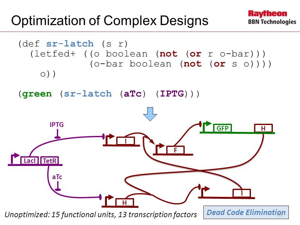 H (def sr-latch (s r) (letfed+ ((o boolean (not (or r o-bar))) (o-bar boolean (not (or s o)))) o)) (green (sr-latch (aTc) (IPTG))) Optimization of Complex Designs LacI IPTG Unoptimized: 15 functional units, 13 transcription factors I I F GFP aTc TetR Dead Code Elimination H 35