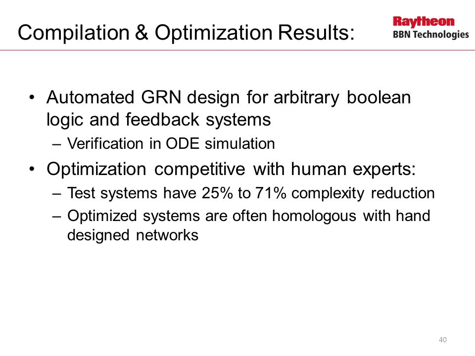Compilation & Optimization Results: Automated GRN design for arbitrary boolean logic and feedback systems –Verification in ODE simulation Optimization competitive with human experts: –Test systems have 25% to 71% complexity reduction –Optimized systems are often homologous with hand designed networks 40