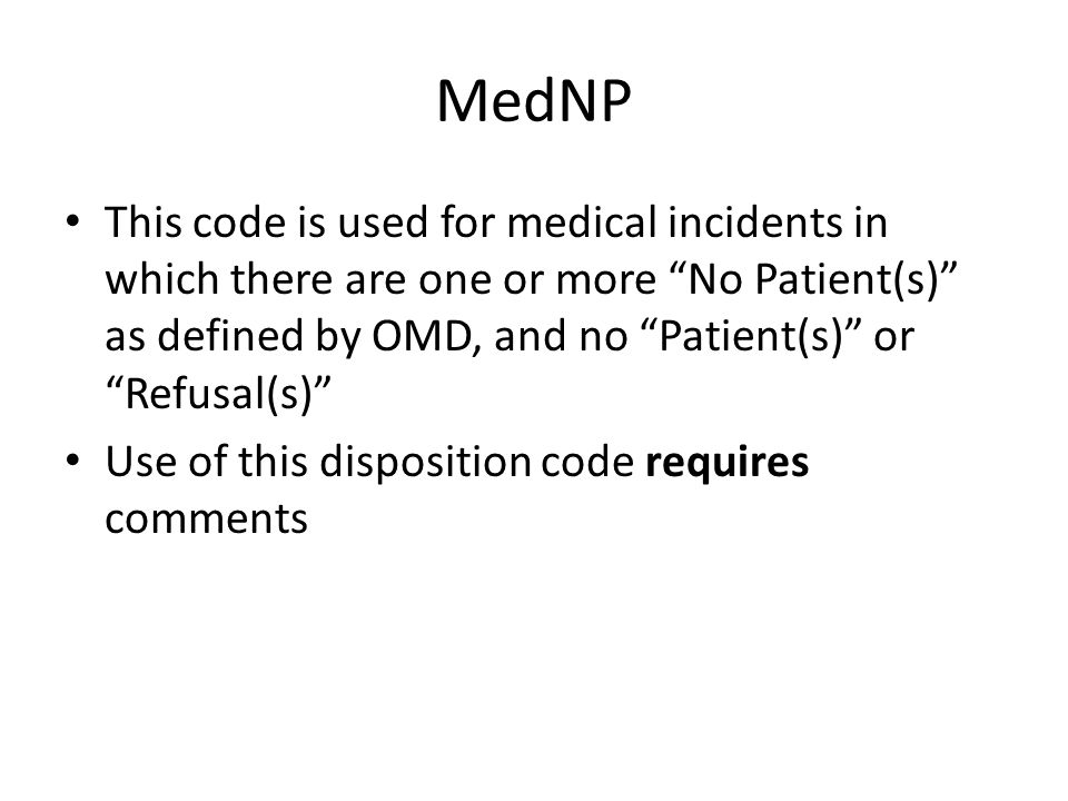MedNP This code is used for medical incidents in which there are one or more No Patient(s) as defined by OMD, and no Patient(s) or Refusal(s) Use of this disposition code requires comments