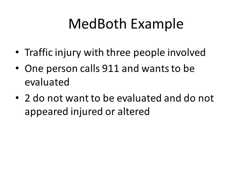 MedBoth Example Traffic injury with three people involved One person calls 911 and wants to be evaluated 2 do not want to be evaluated and do not appeared injured or altered