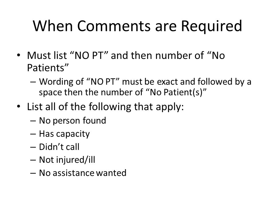 When Comments are Required Must list NO PT and then number of No Patients – Wording of NO PT must be exact and followed by a space then the number of No Patient(s) List all of the following that apply: – No person found – Has capacity – Didn't call – Not injured/ill – No assistance wanted