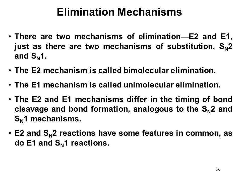16 There are two mechanisms of elimination—E2 and E1, just as there are two mechanisms of substitution, S N 2 and S N 1. The E2 mechanism is called bi