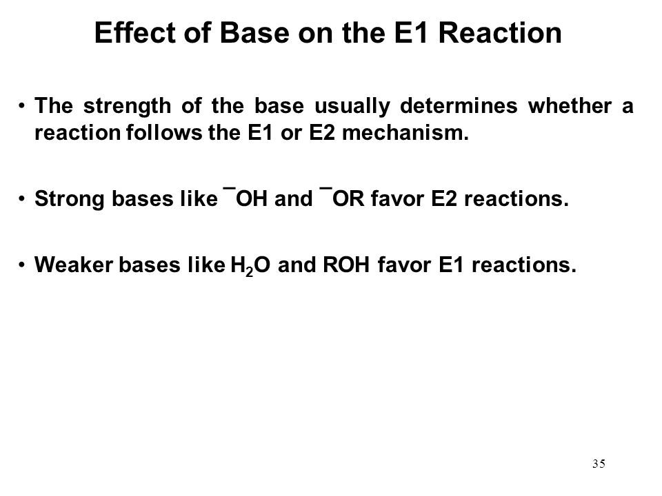 35 Effect of Base on the E1 Reaction The strength of the base usually determines whether a reaction follows the E1 or E2 mechanism. Strong bases like