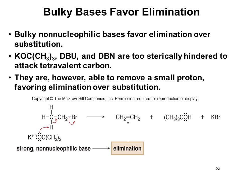 53 Bulky nonnucleophilic bases favor elimination over substitution. KOC(CH 3 ) 3, DBU, and DBN are too sterically hindered to attack tetravalent carbo