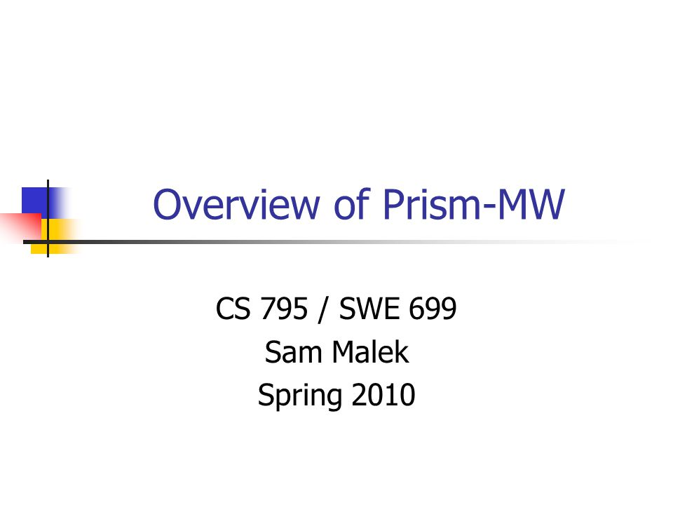 Overview of Prism-MW CS 795 / SWE 699 Sam Malek Spring 2010