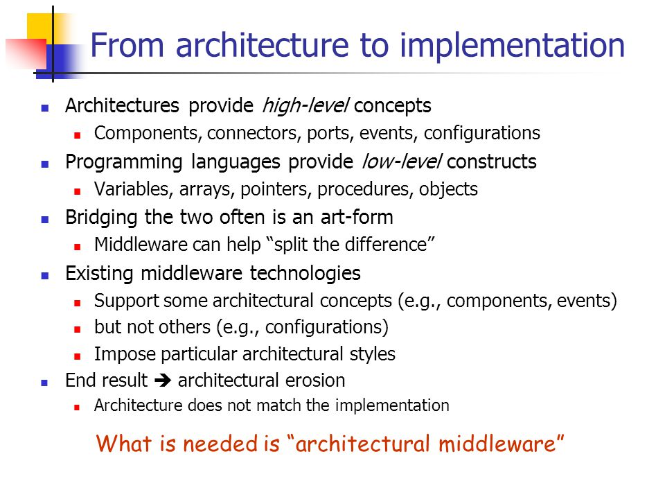From architecture to implementation Architectures provide high-level concepts Components, connectors, ports, events, configurations Programming languages provide low-level constructs Variables, arrays, pointers, procedures, objects Bridging the two often is an art-form Middleware can help split the difference Existing middleware technologies Support some architectural concepts (e.g., components, events) but not others (e.g., configurations) Impose particular architectural styles End result  architectural erosion Architecture does not match the implementation What is needed is architectural middleware