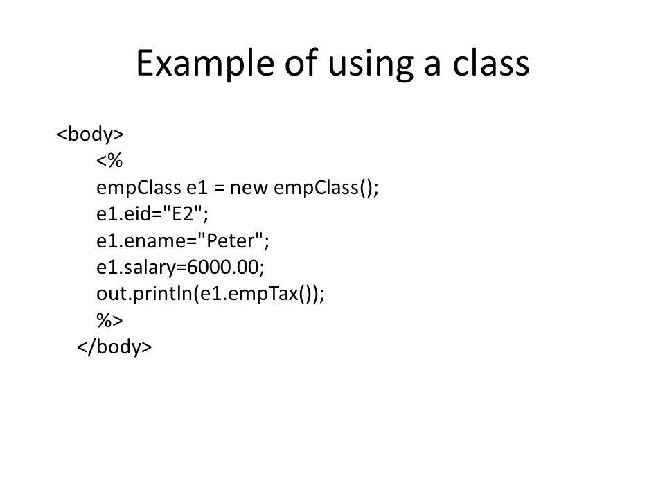 Example <% empClass E1 = new empClass(); E1.setEID( E1 ); E1.setEname( Peter ); E1.setSalary(5000); out.println(E1.empTax()); empClass E2=new empClass( E2 , Paul ,6000); out.println(E2.empTax()); %>