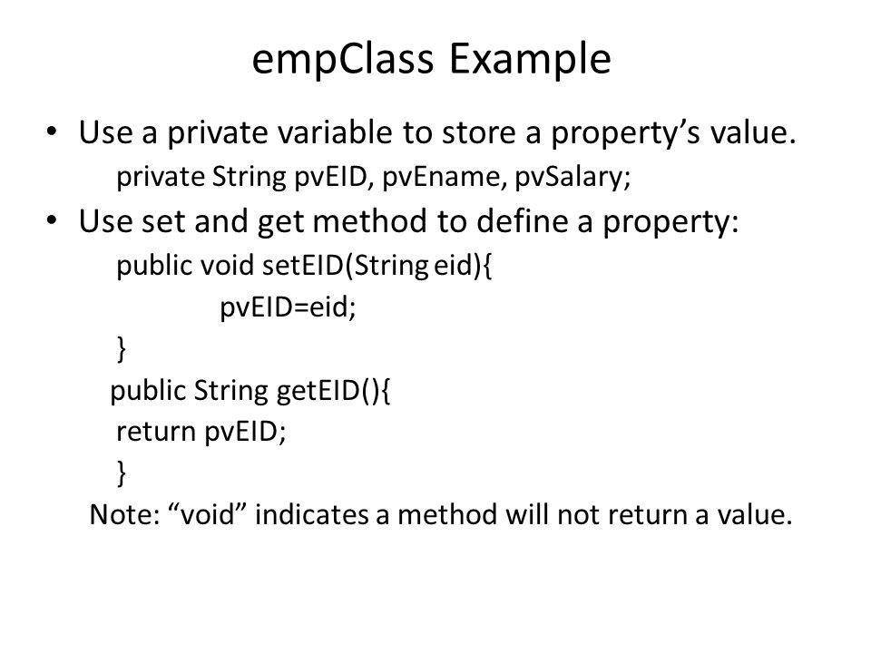 Code Example: empClass2 public class empClass2 { private String pvEID; private String pvEname; private double pvSalary; public void setEID(String eid){ pvEID=eid; } public String getEID(){ return pvEID; } public void setEname(String ename){ pvEname=ename; } public String getEname(){ return pvEname; } public void setSalary(double salary){ pvSalary=salary; } public double getSalary(){ return pvSalary; } public double empTax() { return pvSalary *.1; }