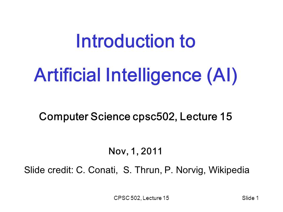 CPSC 502, Lecture 15Slide 1 Introduction to Artificial Intelligence (AI) Computer Science cpsc502, Lecture 15 Nov, 1, 2011 Slide credit: C. Conati, S.