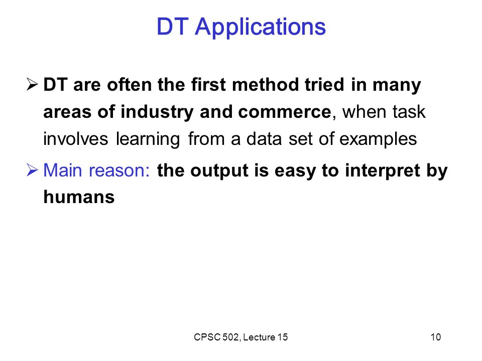 10 DT Applications  DT are often the first method tried in many areas of industry and commerce, when task involves learning from a data set of examples  Main reason: the output is easy to interpret by humans CPSC 502, Lecture 15