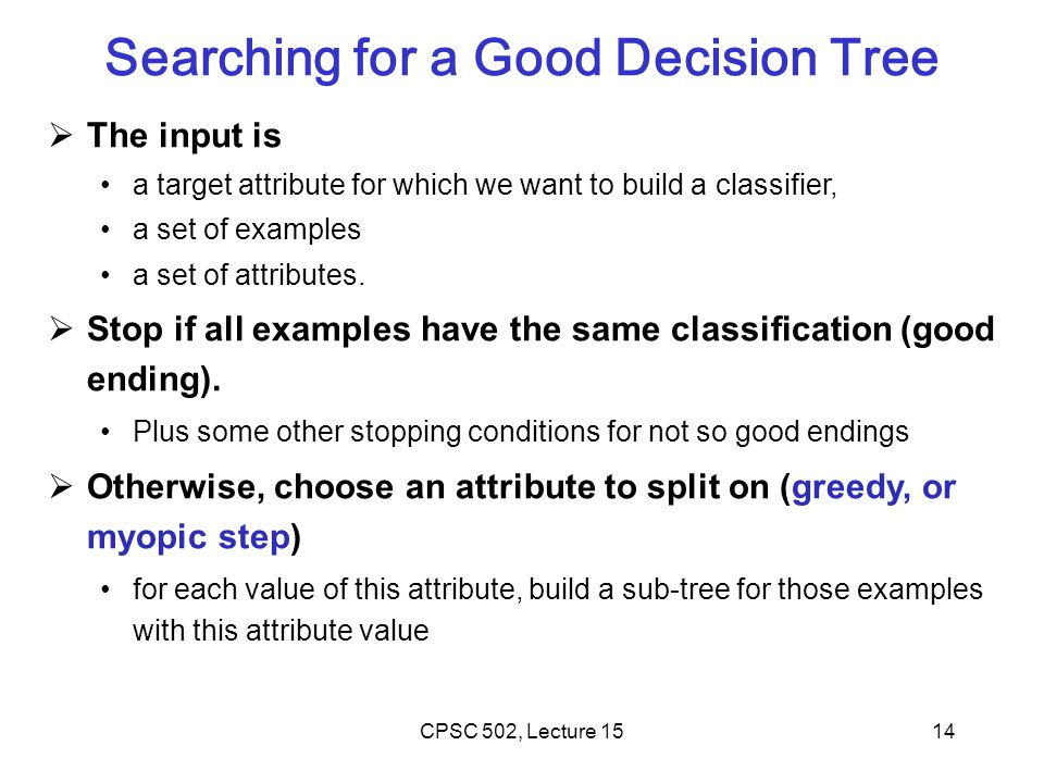14 Searching for a Good Decision Tree  The input is a target attribute for which we want to build a classifier, a set of examples a set of attributes.