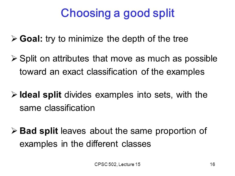 16 Choosing a good split  Goal: try to minimize the depth of the tree  Split on attributes that move as much as possible toward an exact classification of the examples  Ideal split divides examples into sets, with the same classification  Bad split leaves about the same proportion of examples in the different classes CPSC 502, Lecture 15