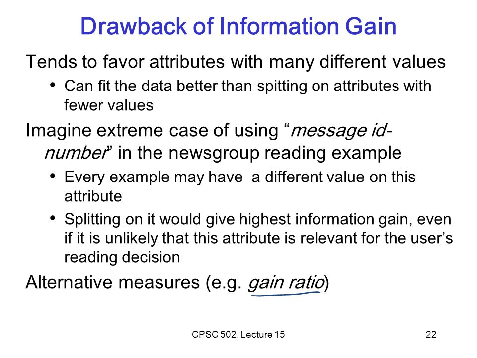 22 Drawback of Information Gain Tends to favor attributes with many different values Can fit the data better than spitting on attributes with fewer values Imagine extreme case of using message id- number in the newsgroup reading example Every example may have a different value on this attribute Splitting on it would give highest information gain, even if it is unlikely that this attribute is relevant for the user's reading decision Alternative measures (e.g.