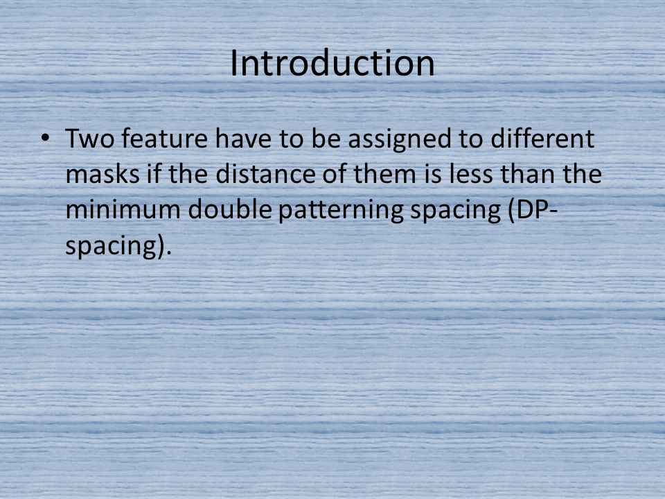 Introduction Two feature have to be assigned to different masks if the distance of them is less than the minimum double patterning spacing (DP- spacing).