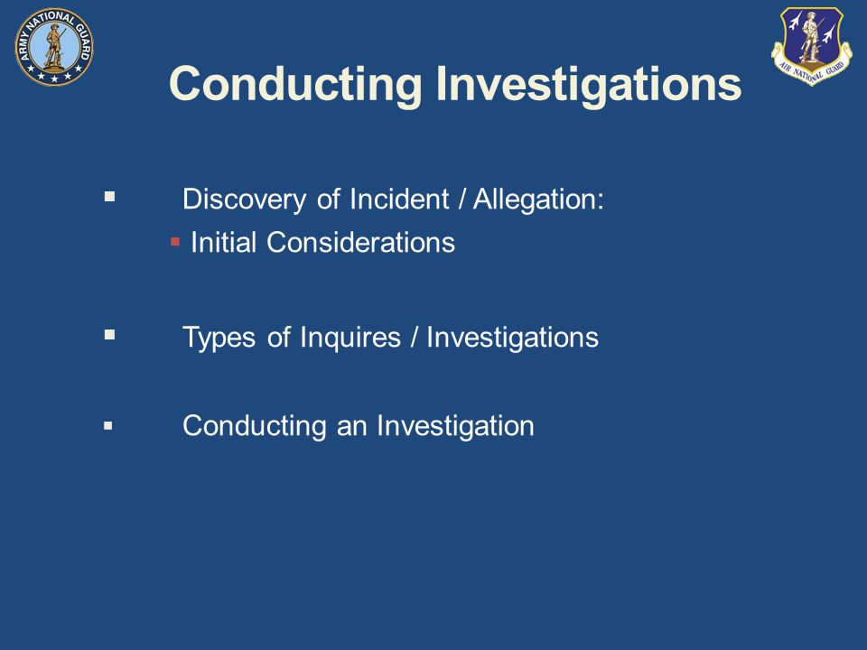 Conducting Investigations  Discovery of Incident / Allegation:  Initial Considerations  Types of Inquires / Investigations  Conducting an Investigation