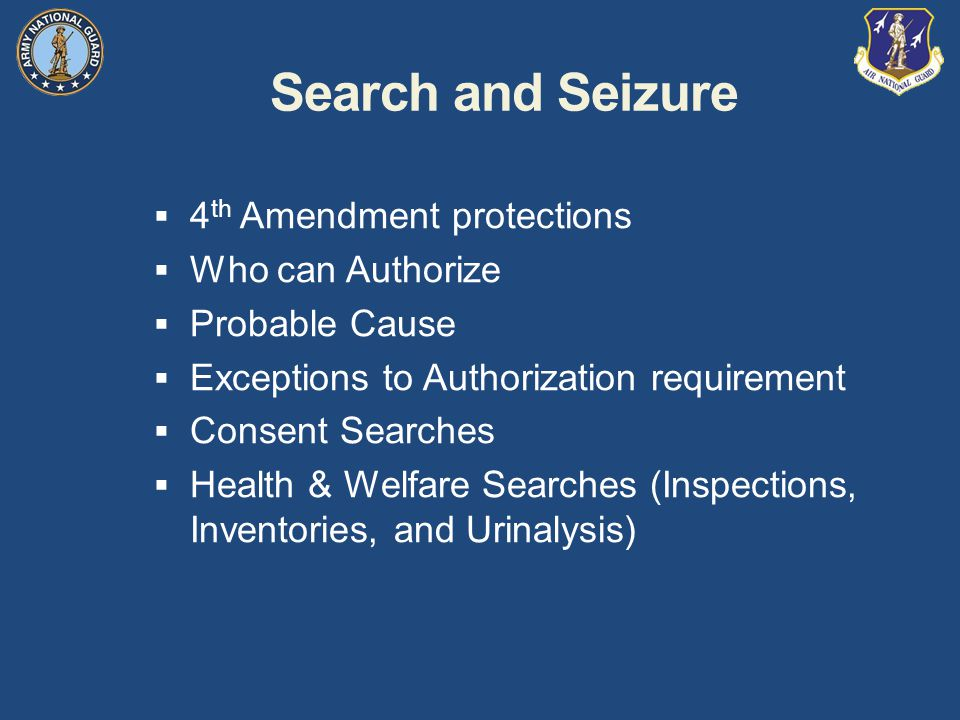 Search and Seizure  4 th Amendment protections  Who can Authorize  Probable Cause  Exceptions to Authorization requirement  Consent Searches  Health & Welfare Searches (Inspections, Inventories, and Urinalysis)